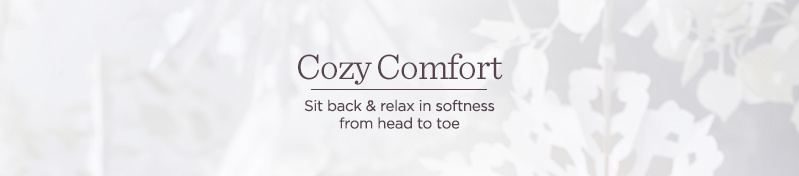 Cozy Comfort  Sit back & relax in softness from head to toe