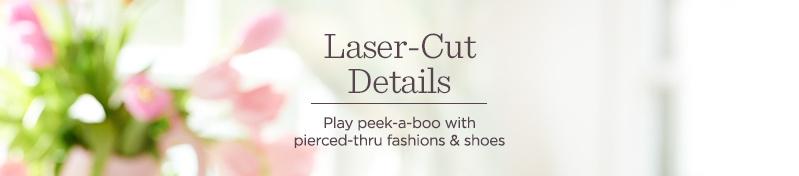Laser-Cut Details. Play peek-a-boo with pierced-thru fashions & shoes