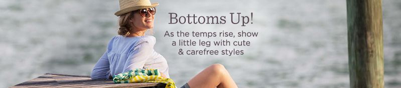 Bottoms Up!  As the temps rise, show a little leg with cute & carefree styles