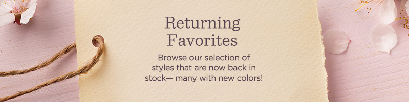 Returning Favorites Subhead: Browse our selection of styles that are now back in stock— many with new colors!