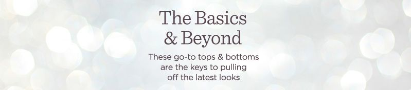 The Basics & Beyond These go-to tops & bottoms are the keys to pulling off the latest looks