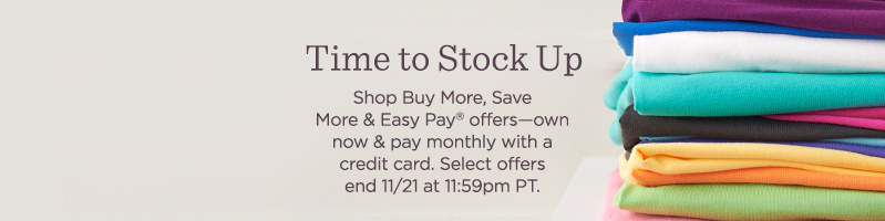 Time to Stock Up Subhead: Shop Buy More, Save More & Easy Pay® offers—own now & pay monthly with a credit card. Select offers end 11/21 at 11:59pm PT.