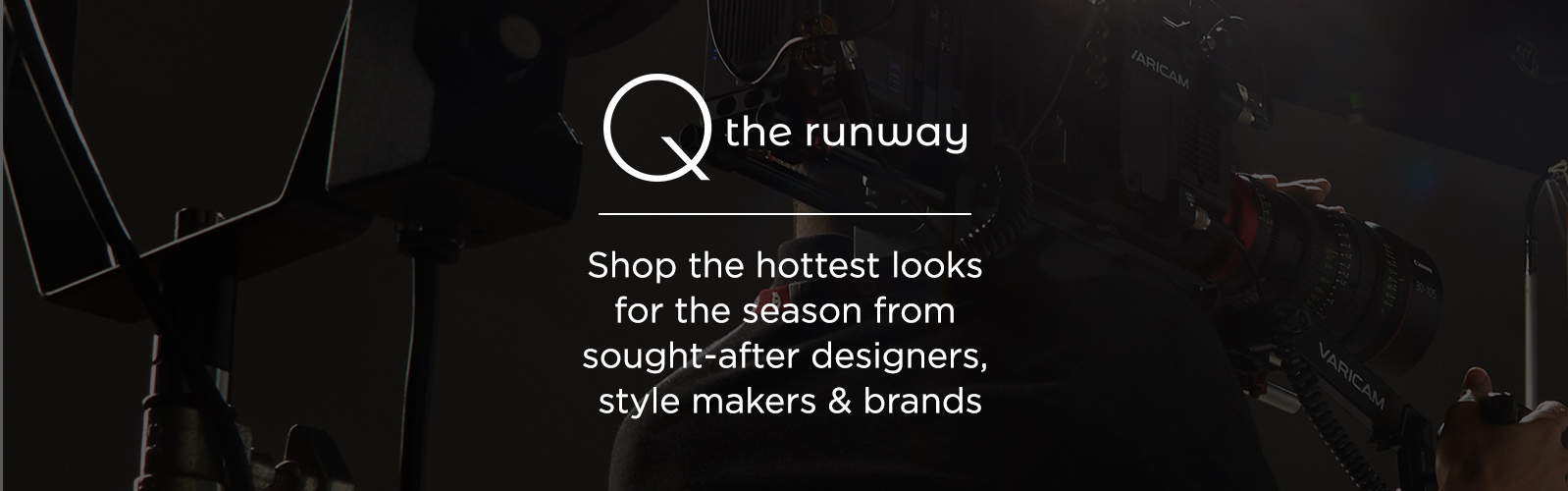 Q the Runway. Shop the hottest looks for the season from sought-after designers, style makers & brands