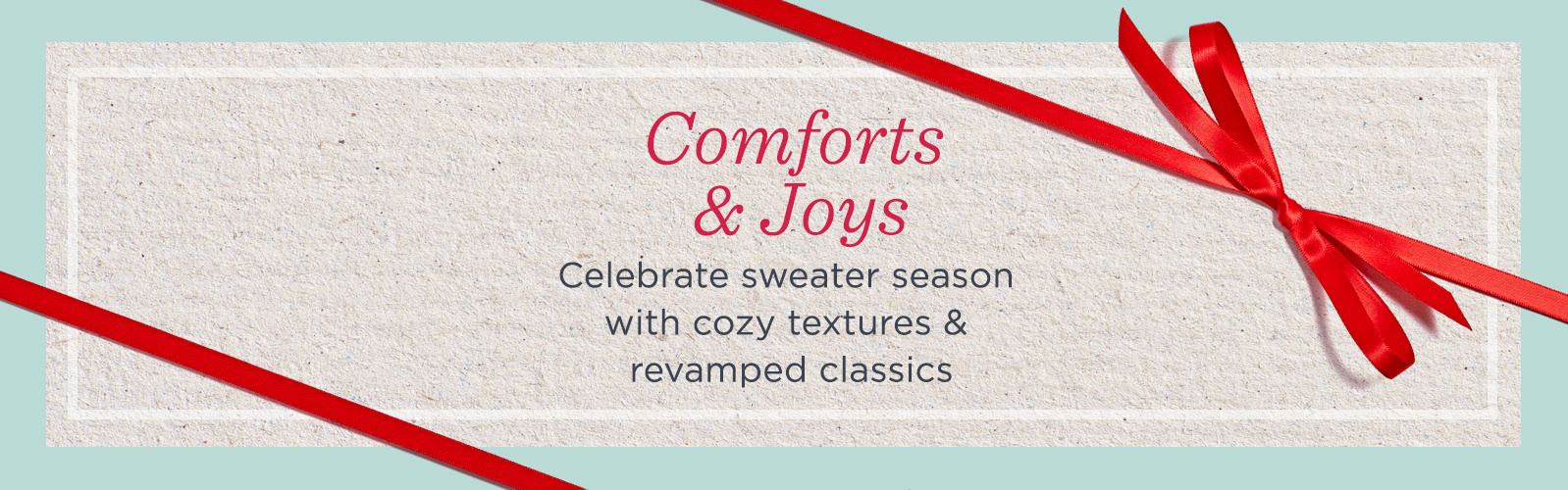 Comforts & Joys. Celebrate sweater season with cozy textures & revamped classics