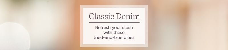 Classic Denim.  Refresh your stash with these tried-and-true blues