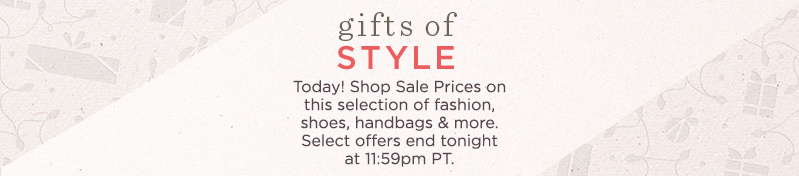 Gifts of Style  Today! Shop Sale Prices on this selection of fashion, shoes, handbags & more. Select offers end tonight at 11:59pm PT.