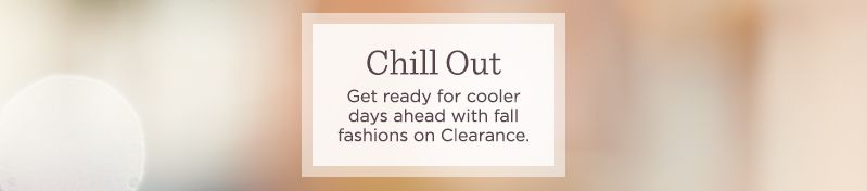 Chill Out.  Get ready for cooler days ahead with fall fashions on Clearance.