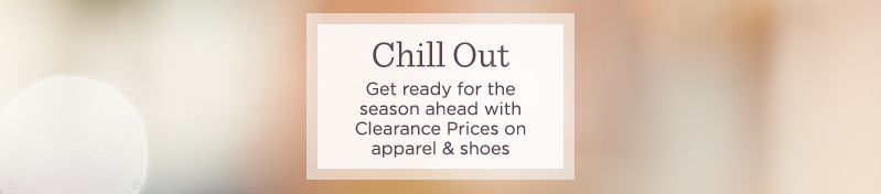 Chill Out.  Get ready for the season ahead with Clearance Prices on apparel & shoes