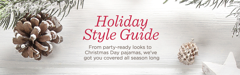 Holiday Style Guide  From party-ready looks to Christmas Day pajamas, we've got you covered all season long