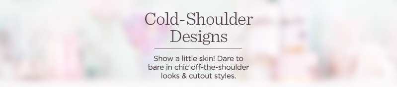 Cold-Shoulder Designs.  Show a little skin! Dare to bare in chic off-the-shoulder looks & cutout styles.