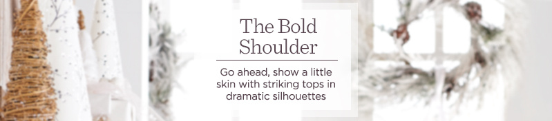 The Bold Shoulder   Go ahead, show a little skin with striking tops in dramatic silhouettes