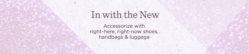 In with the New. Accessorize with right-here, right-now shoes, handbags & luggage.