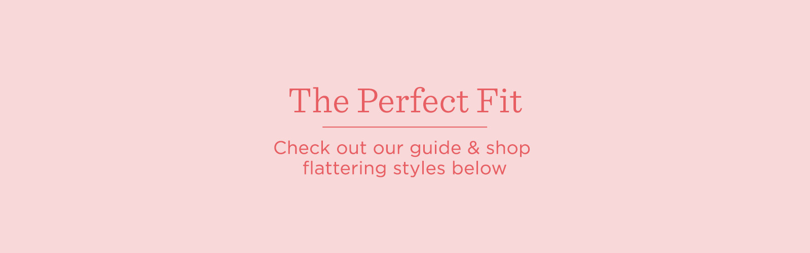The Perfect Fit  Check out our guide & shop flattering styles below