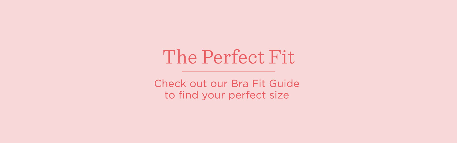 ce8aea7bbe The Perfect Fit. Check out our Bra Fit Guide to find your perfect size ...