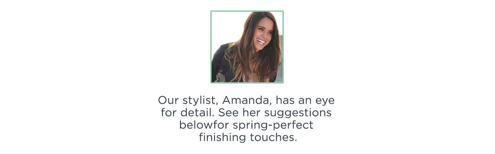 Our stylist, Amanda, has an eye for detail. See her suggestions below for spring-perfect finishing touches.