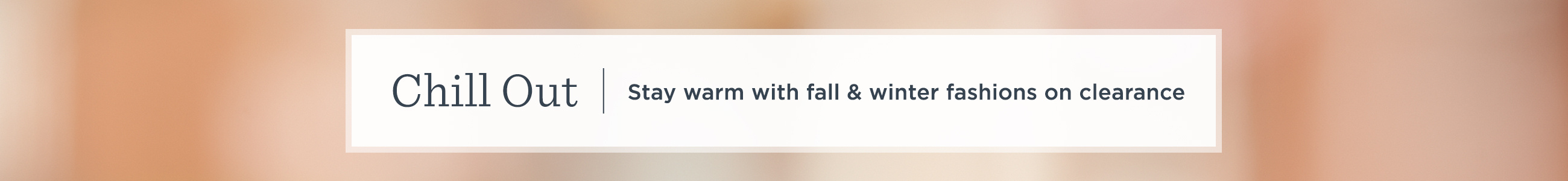 Chill Out - Stay warm with fall & winter fashions on clearance