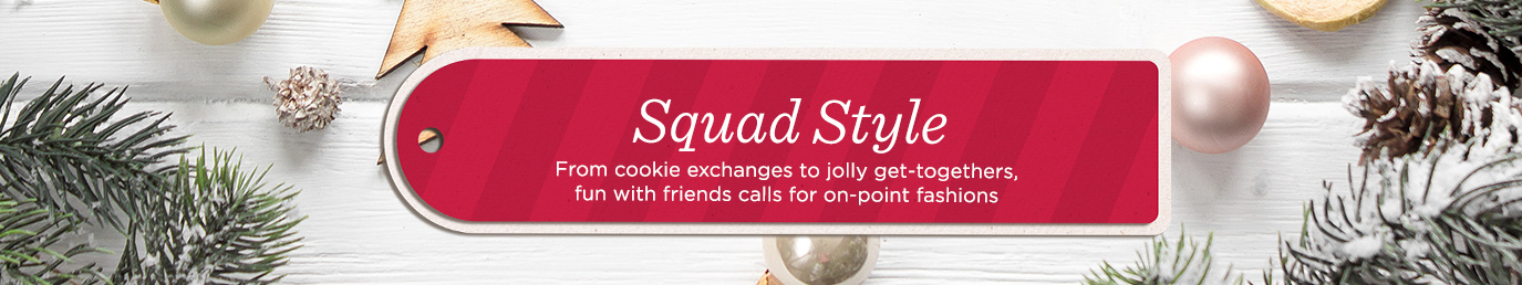 Squad Style   From cookie exchanges to jolly get-togethers, fun with friends calls for on-point fashions
