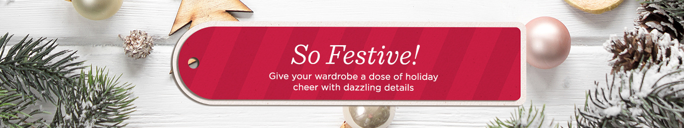 So Festive!   Give your wardrobe a dose of holiday cheer with dazzling details