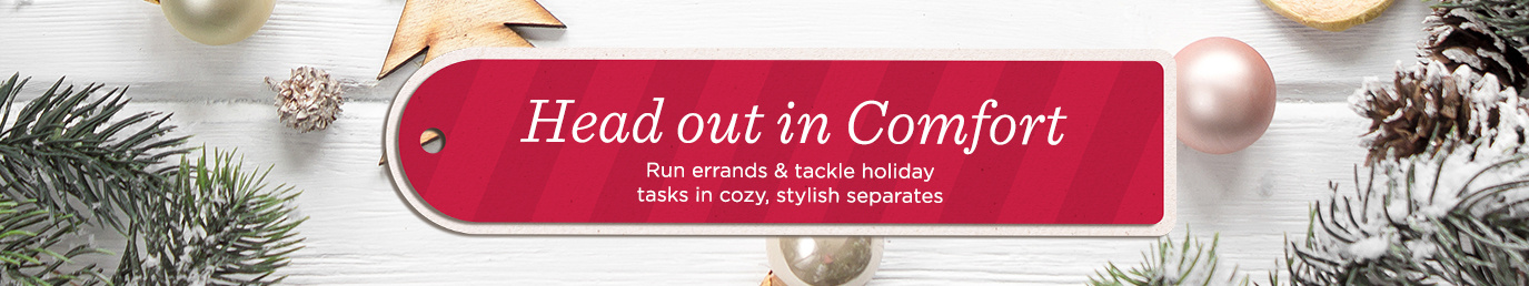 Head out in Comfort    Run errands & tackle holiday tasks in cozy, stylish separates