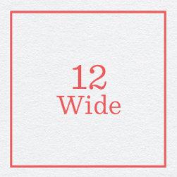 12 Wide