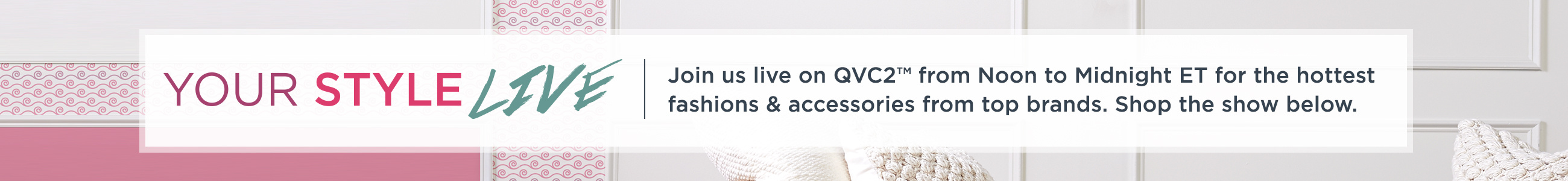 Your Style Live.  Join us live on QVC2™ from Noon to Midnight ET for the hottest fashions & accessories from top brands. Shop the show below.