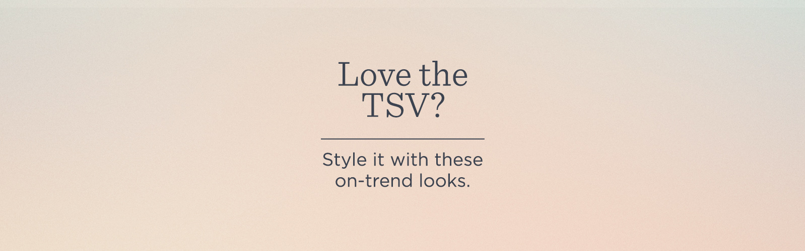 Love the TSV?  Style it with these on-trend looks.