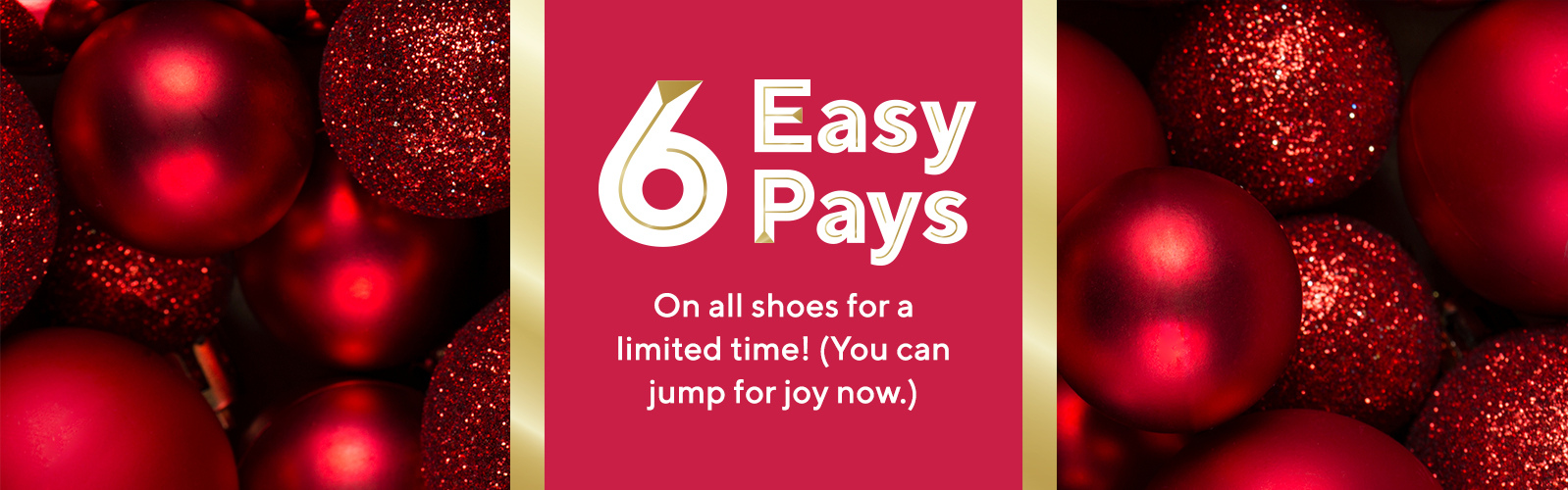 6 Easy Pays.  On all shoes for a limited time!   (You can jump for joy now.)