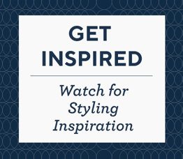 Get Inspired.  Watch for Styling Inspiration.