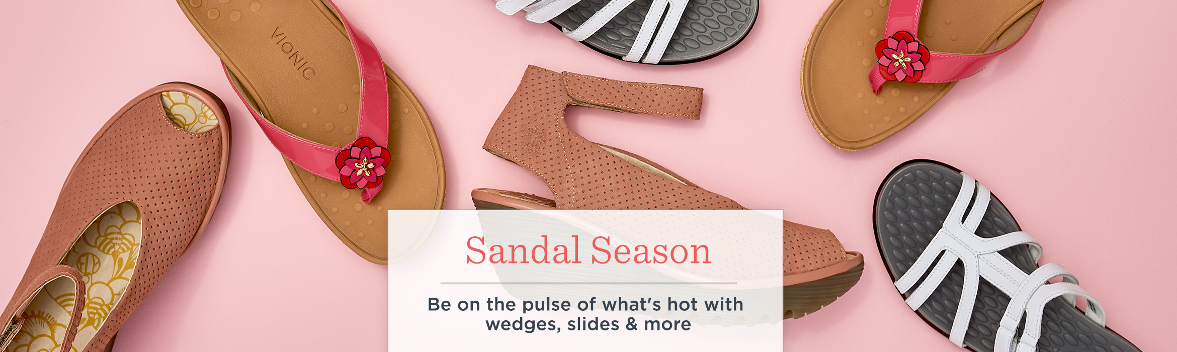 Sandal Season. Be on the pulse of what's hot with wedges, slides & more