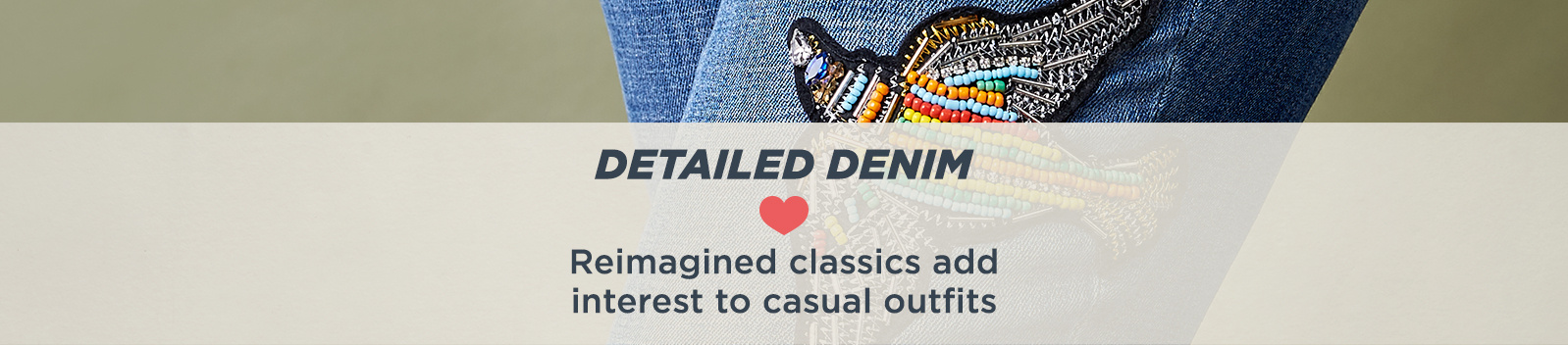 Detailed Denim - Reimagined classics add interest to casual outfits