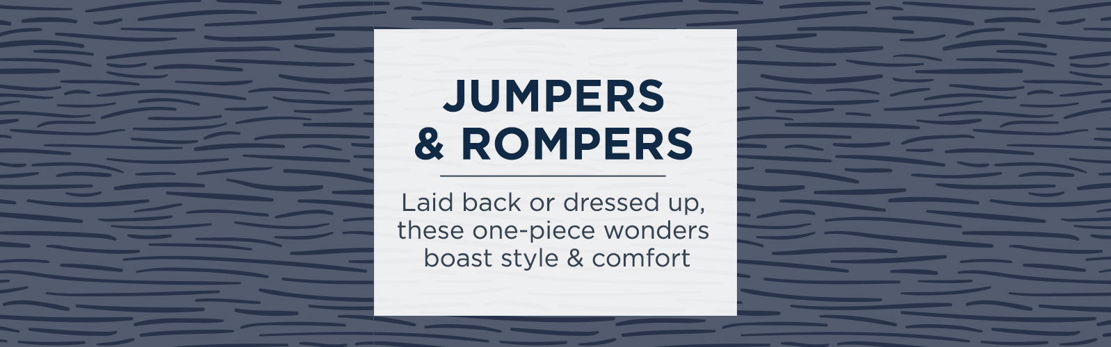Jumpers & Rompers  Laid back or dressed up, these one-piece wonders boast style & comfort