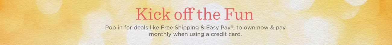 Kick off the Fun. Pop in for deals like Free Shipping & Easy Pay(R), to own now & pay monthly when using a credit card.