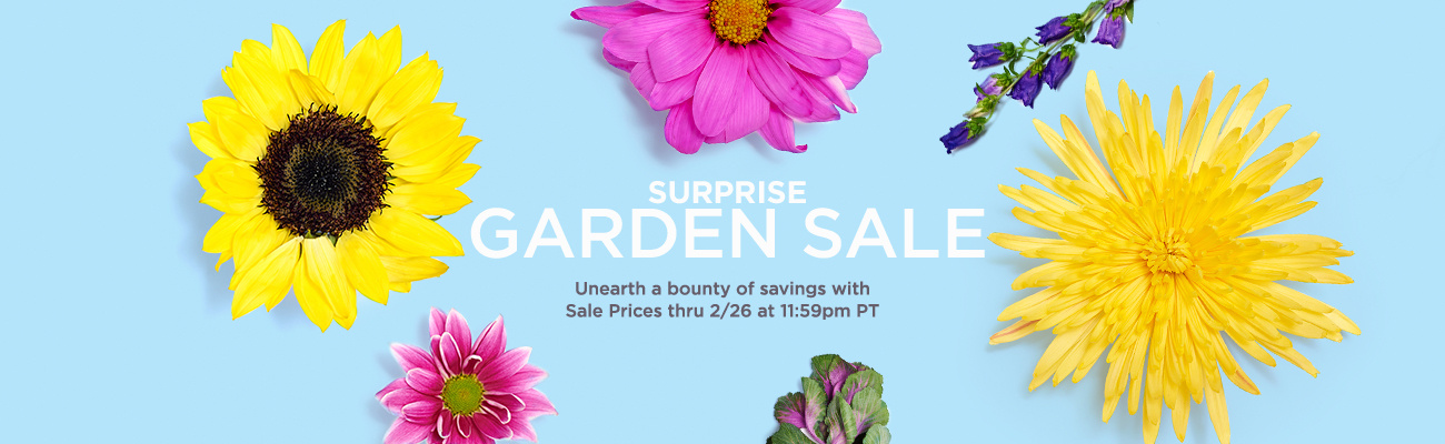 Surprise Garden Sale.   Unearth a bounty of savings with Sale Prices thru 2/26 at 11:59pm PT
