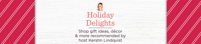 Holiday Delights. Shop gift ideas, décor & more recommended by host Kerstin Lindquist