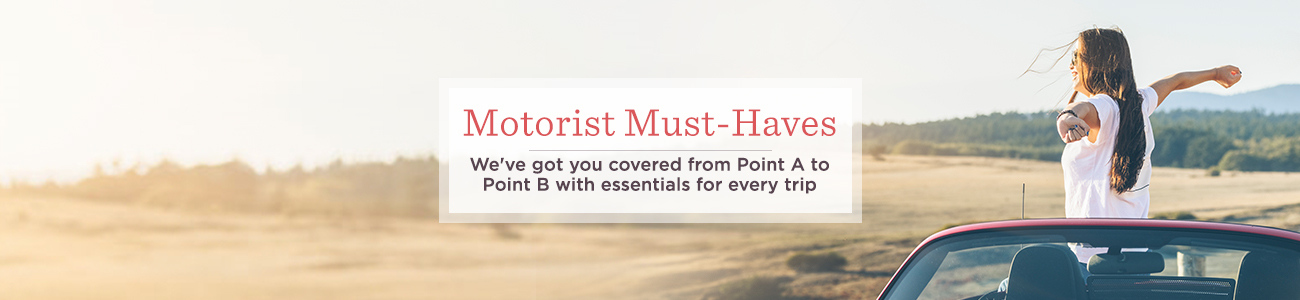 Motorist Must-Haves.  We've got you covered from Point A to Point B with essentials for every trip
