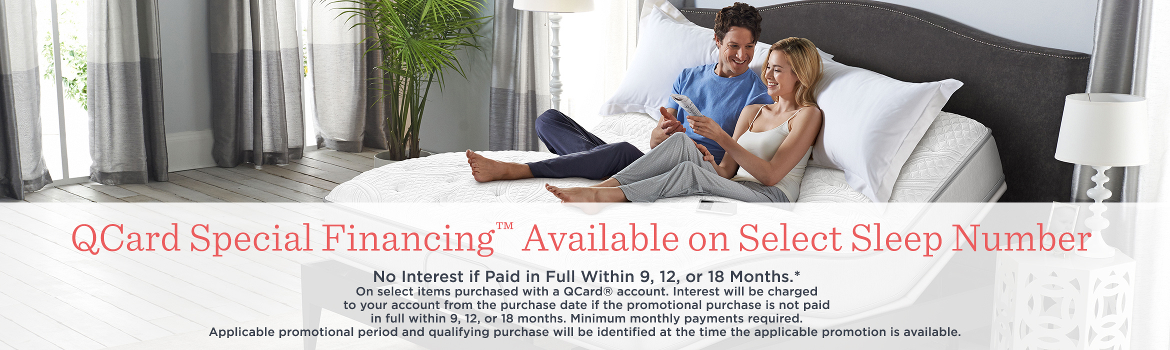 QCard Special Financing™ Available on Select Sleep Number - No Interest if Paid in Full Within 9, 12, or 18 Months.* - On select items purchased with a QCard® account. Interest will be charged to your account from the purchase date if the promotional purchase is not paid in full within 9, 12, or 18 months. Minimum monthly payments required. Applicable promotional period and qualifying purchase will be identified at the time the applicable promotion is available.