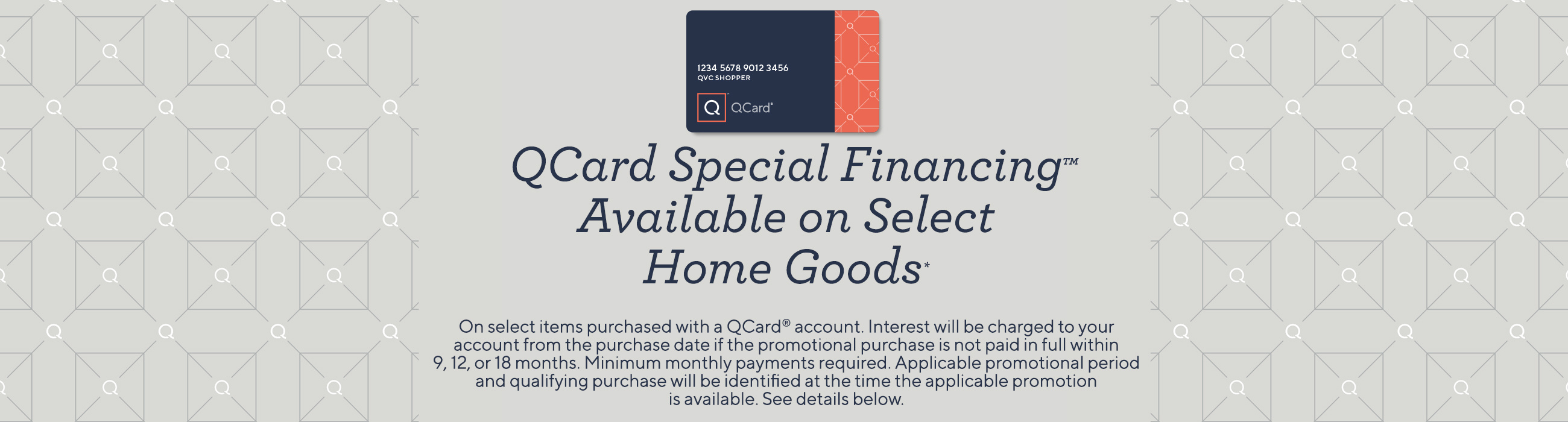 QCard Special Financing™ Available on Select Home Goods.   No interest if paid in full within 9, 12, or 18 months.*    On select items purchased with a QCard® account. Interest will be charged to your account from the purchase date if the promotional purchase is not paid in full within 9, 12, or 18 months. Minimum monthly payments required. Applicable promotional period and qualifying purchase will be identified at the time the applicable promotion is available.