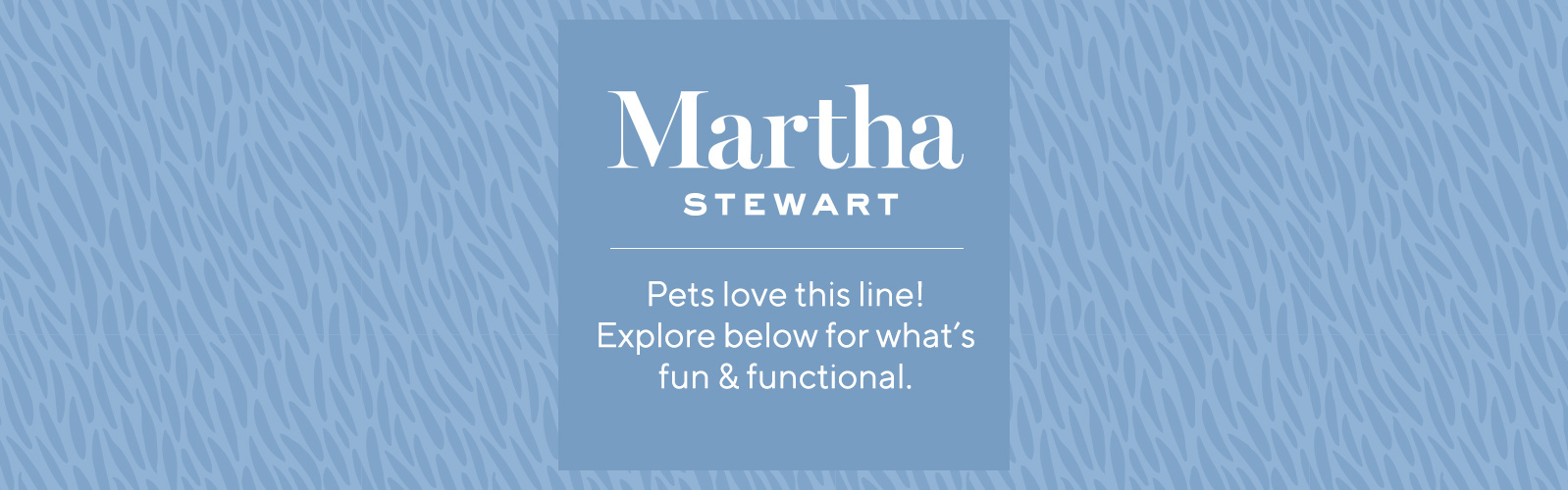 Martha Stewart.  Pets love this line! Explore below for what's fun & functional.
