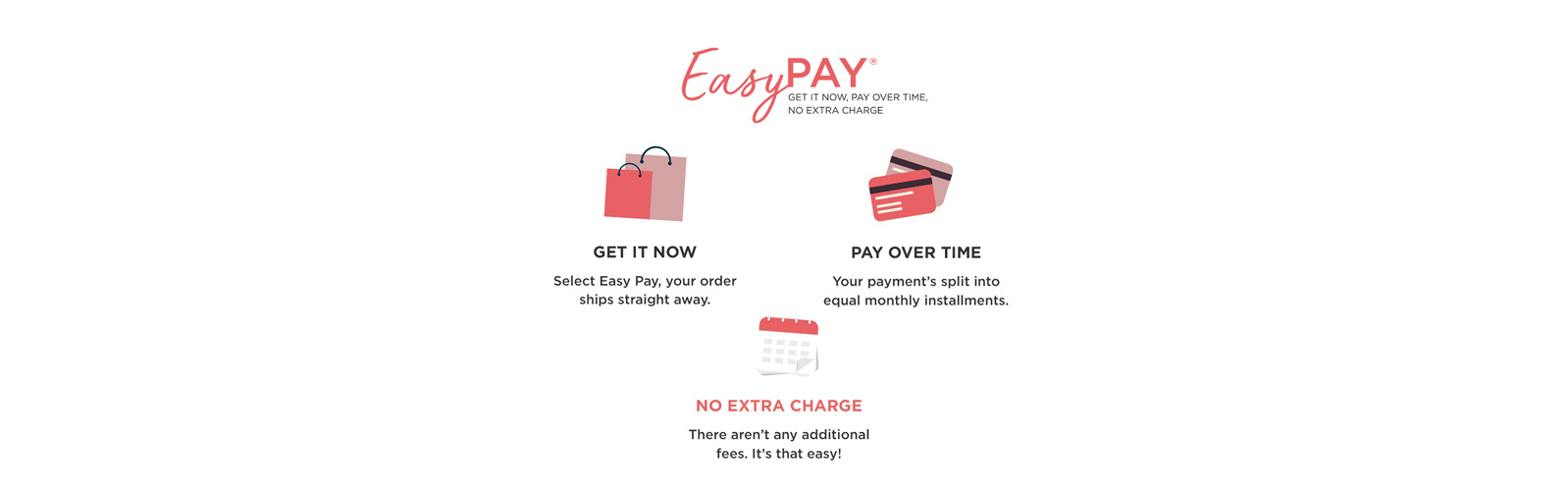 Easy Pay® - Get it now, pay over time, no extra charge - Get it now - Select Easy Pay, your order ships straight away. - Pay over time - Your payment's split into equal monthly installments. - No extra charge - There aren't any additional fees. It's that easy!