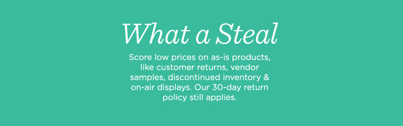 What a Steal. Score low prices on as-is products, like customer returns, vendor samples, discontinued inventory & on-air displays. Our 30-day return policy still applies