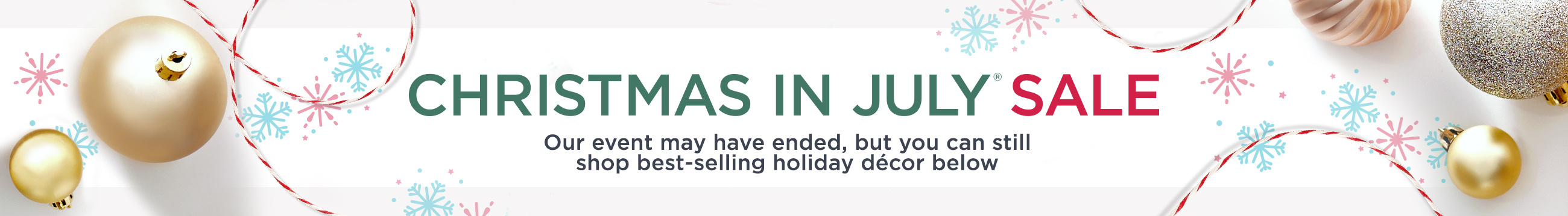 Christmas in July® Sale.   Our event may have ended, but you can still shop best-selling holiday décor below