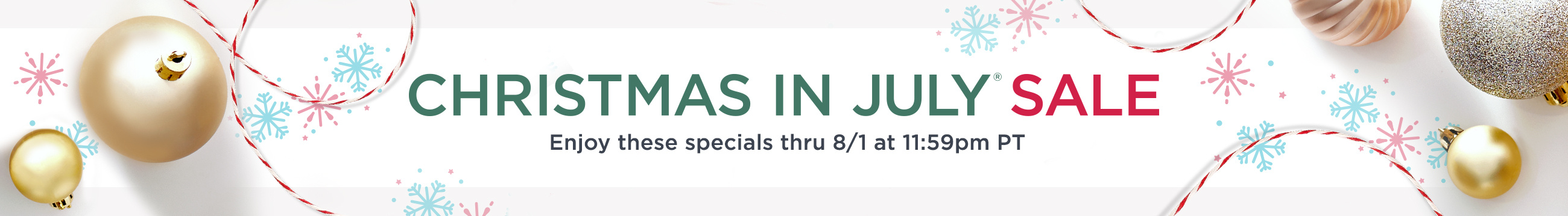 Christmas in July® Sale  Enjoy these specials thru 8/1 at 11:59pm PT