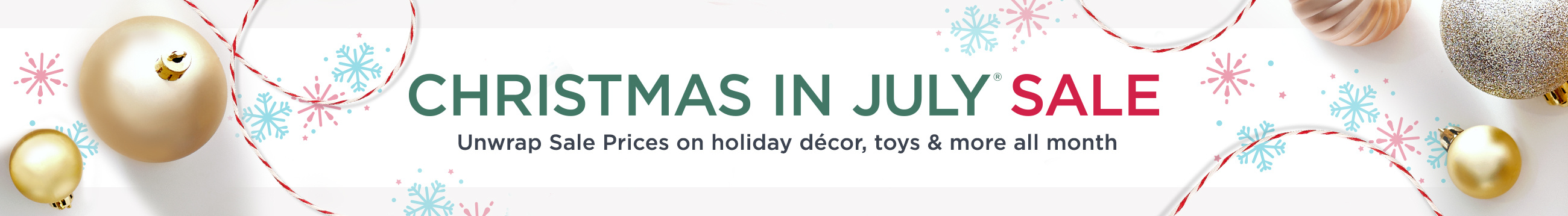 Christmas in July® Sale   Unwrap Sale Prices on holiday décor, toys & more all month!