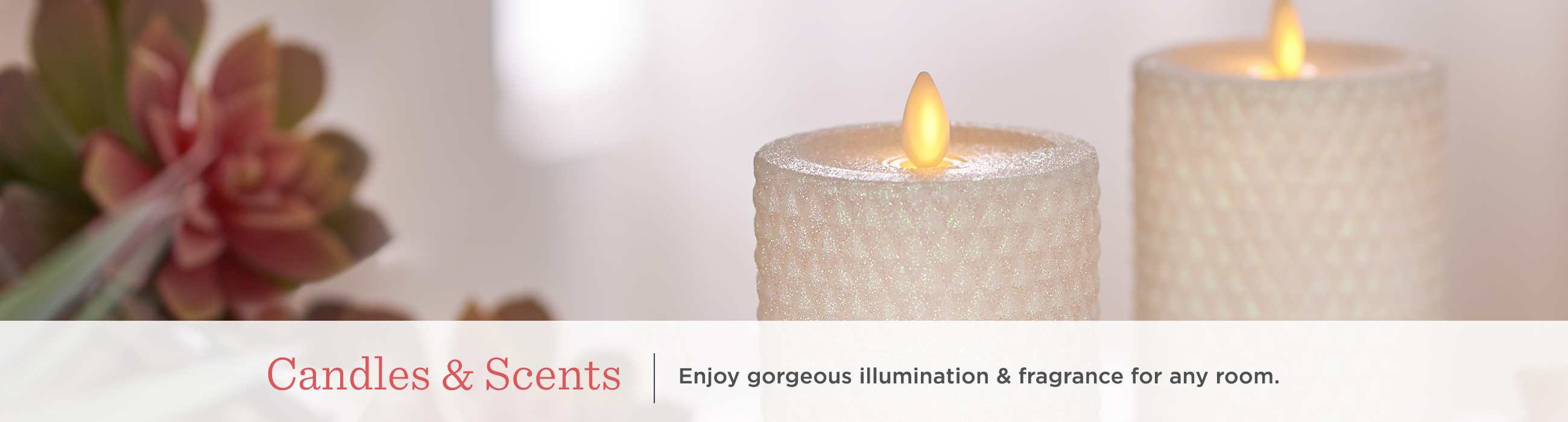 Candles & Scents - Enjoy gorgeous illumination & fragrance for any room.