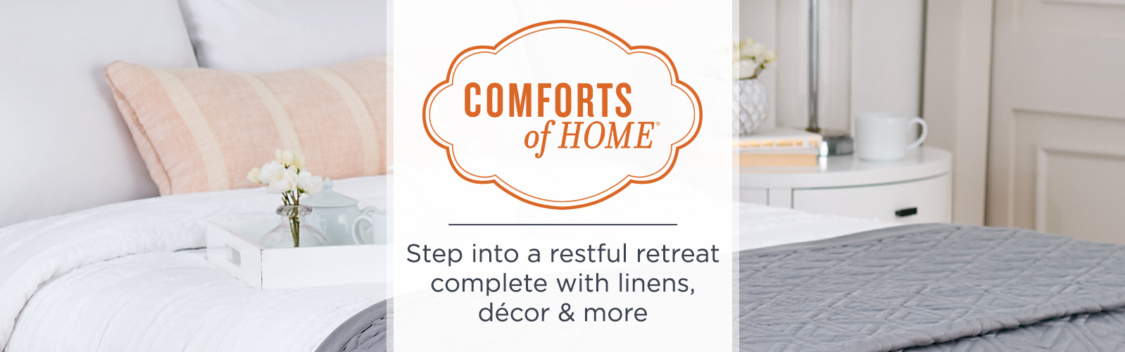 Comforts of Home - Step into a restful retreat complete with linens, décor & more