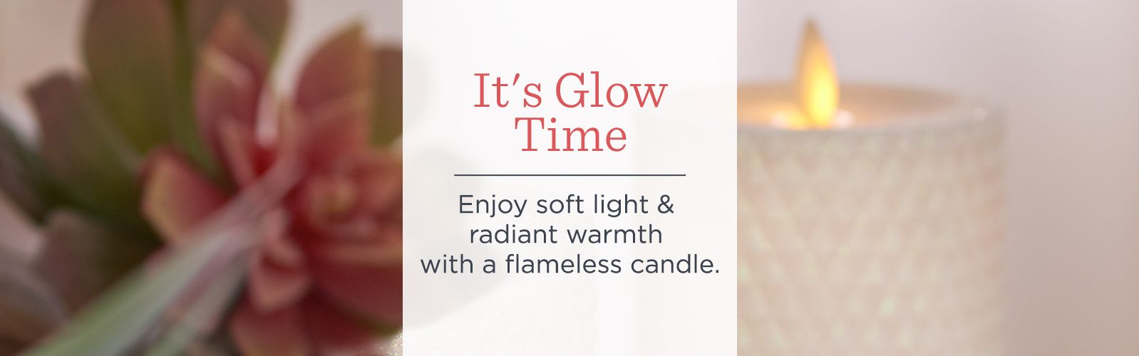 It's Glow Time - Enjoy soft light & radiant warmth with a flameless candle.