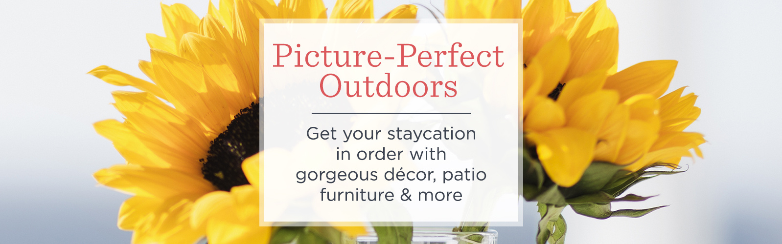 Picture-Perfect Outdoors. Get your staycation in order with gorgeous décor, patio furniture & more