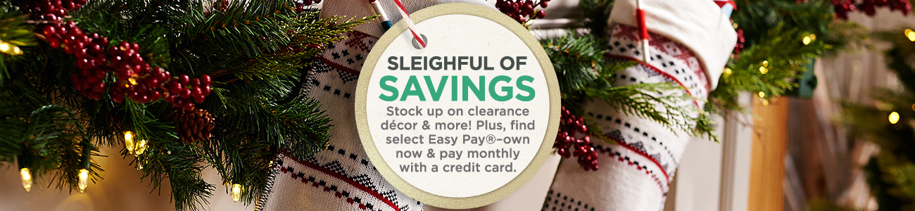 Sleighful of Savings, Stock up on clearance décor & more! Plus, find select Easy Pay®–own now & pay monthly with a credit card.