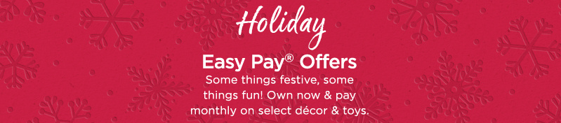Holiday Easy Pay® Offers. Some things festive, some things fun! Own now & pay monthly on select décor & toys.