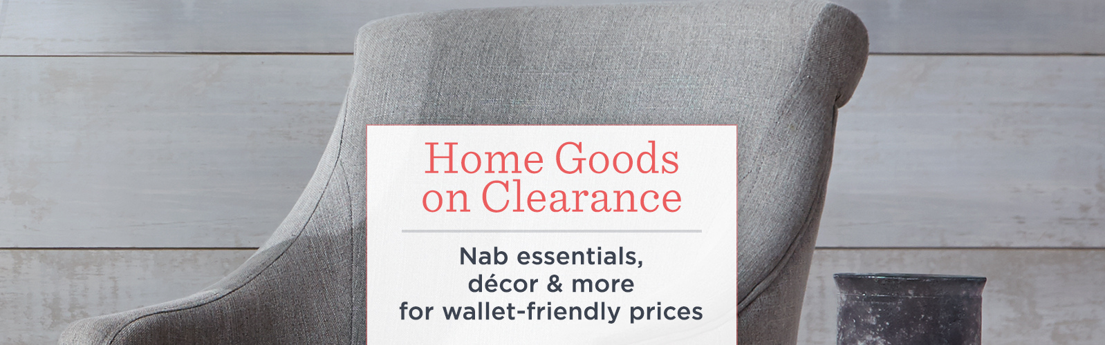Home Goods on Clearance. Nab essentials, décor & more for wallet-friendly prices
